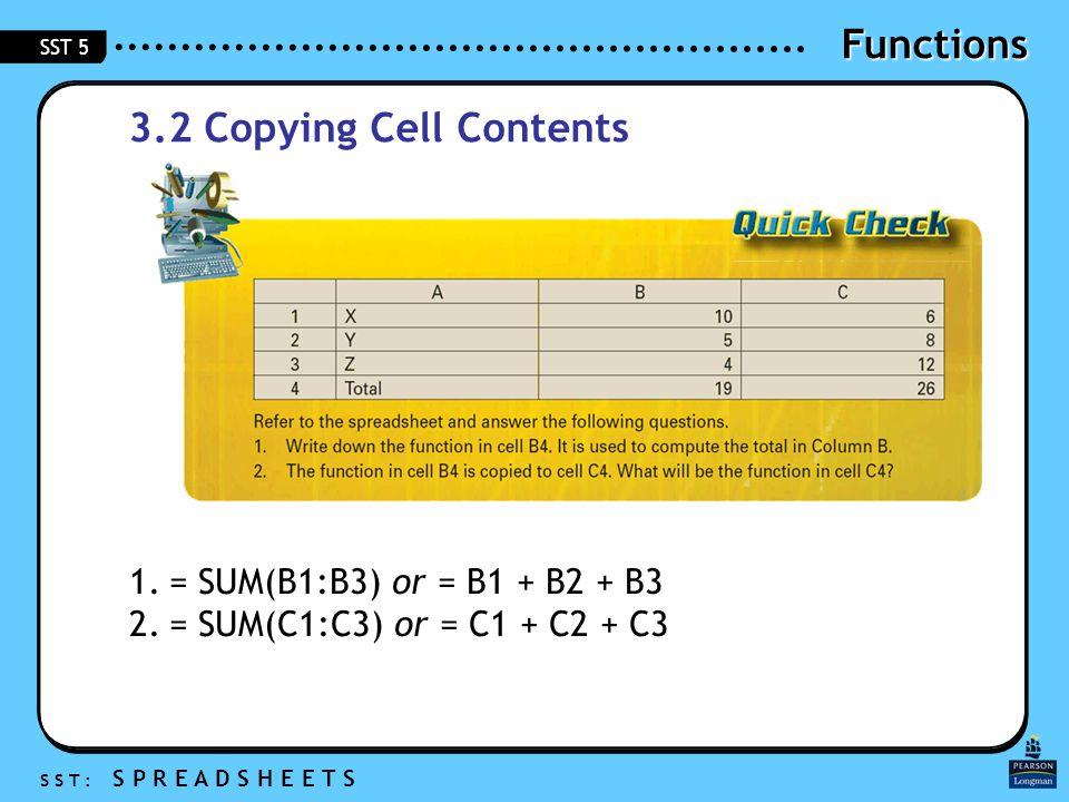 Functions S S T : S P R E A D S H E E T S SST 5 3.2 Copying Cell Contents 1.= SUM(B1:B3) or = B1 + B2 + B3 2.= SUM(C1:C3) or = C1 + C2 + C3