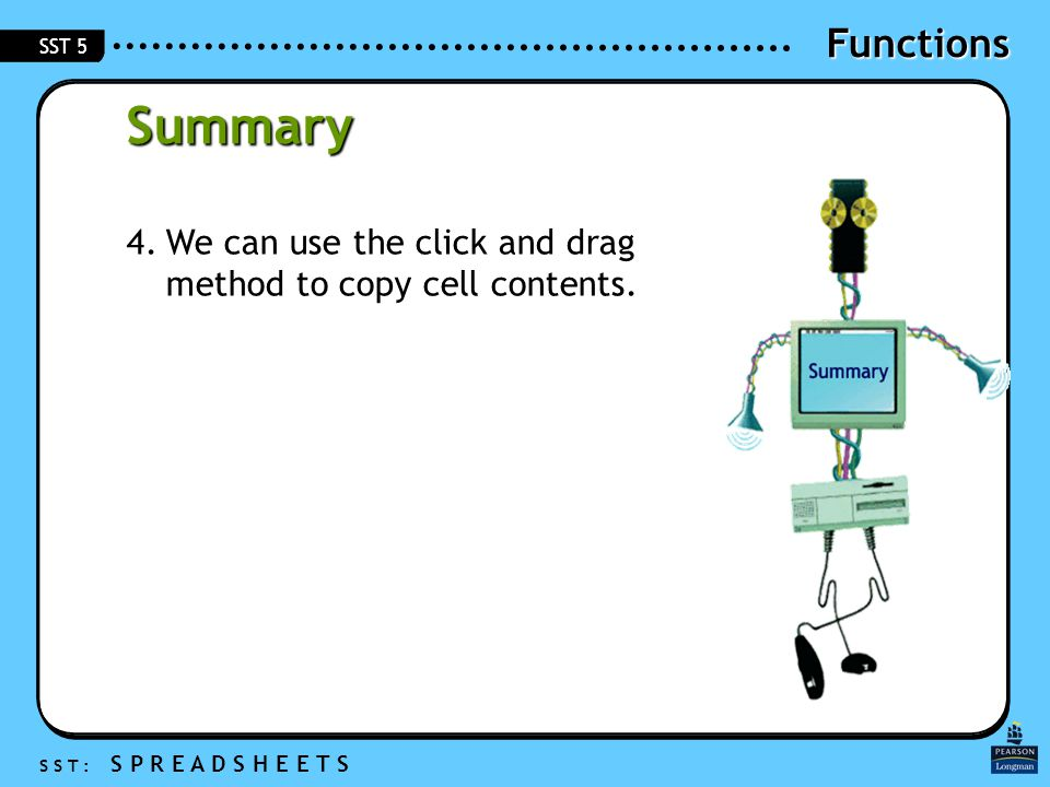 Functions S S T : S P R E A D S H E E T S SST 5 Summary 4.We can use the click and drag method to copy cell contents.