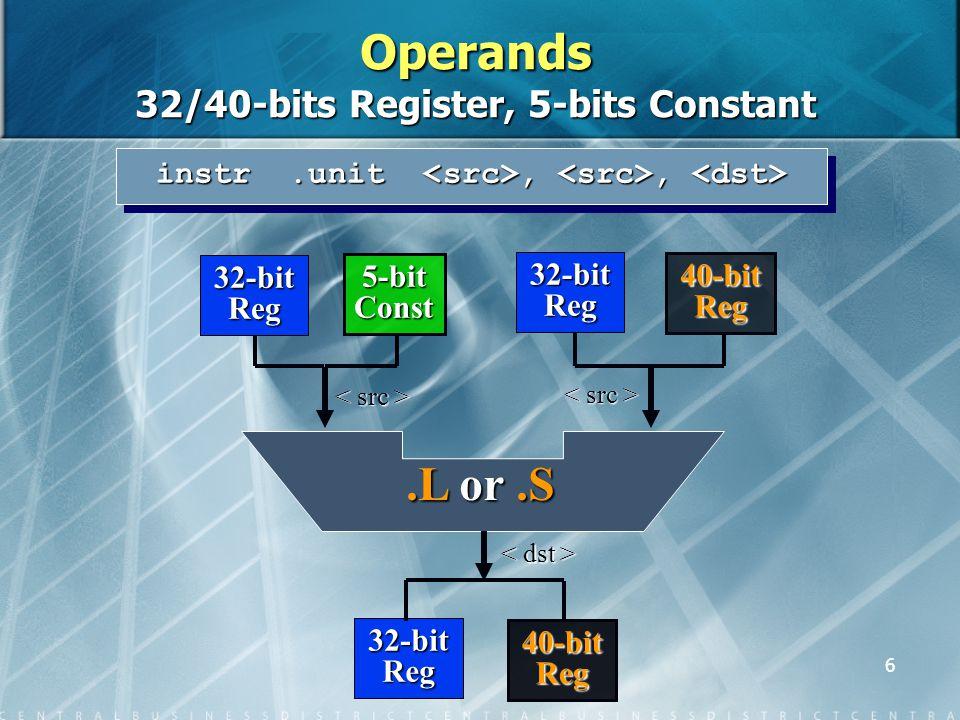 6 32-bit Reg 40-bit Reg 32-bit Reg 5-bit Const 32-bit Reg 40-bit Reg.L or.S instr.unit,, instr.unit,, Operands 32/40-bits Register, 5-bits Constant