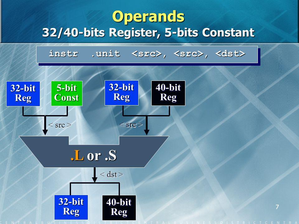 7 instr.unit,, instr.unit,, 32-bit Reg 40-bit Reg 32-bit Reg 5-bit Const 32-bit Reg 40-bit Reg.L or.S Operands 32/40-bits Register, 5-bits Constant