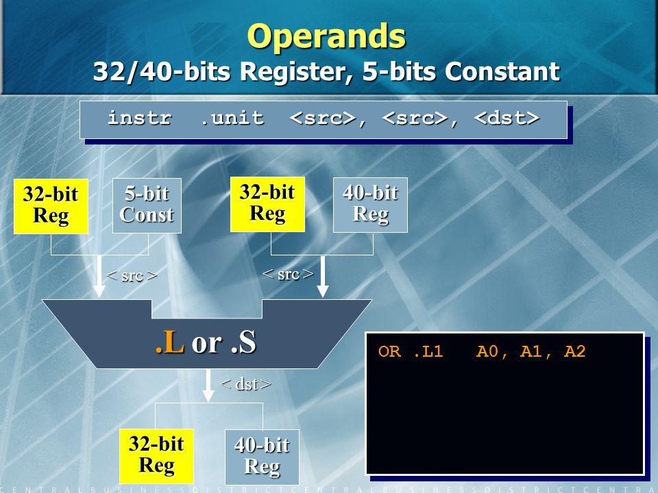 8 OR.L1 A0, A1, A2 instr.unit,, instr.unit,, 32-bit Reg 40-bit Reg 32-bit Reg 5-bit Const 32-bit Reg 40-bit Reg.L or.S Operands 32/40-bits Register, 5-bits Constant