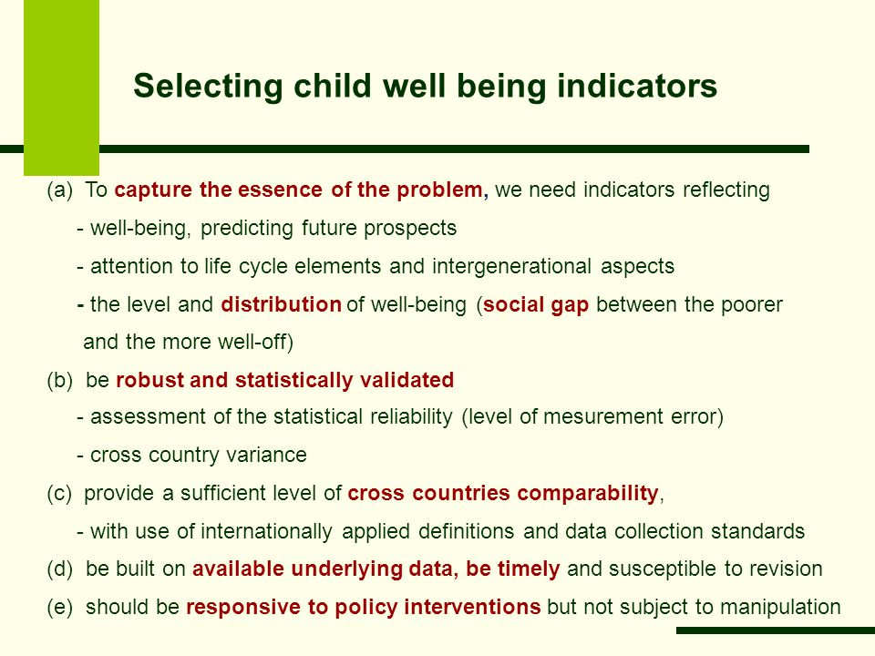 Selecting child well being indicators (a) To capture the essence of the problem, we need indicators reflecting - well-being, predicting future prospects - attention to life cycle elements and intergenerational aspects - the level and distribution of well-being (social gap between the poorer and the more well-off) (b) be robust and statistically validated - assessment of the statistical reliability (level of mesurement error) - cross country variance (c) provide a sufficient level of cross countries comparability, - with use of internationally applied definitions and data collection standards (d) be built on available underlying data, be timely and susceptible to revision (e) should be responsive to policy interventions but not subject to manipulation