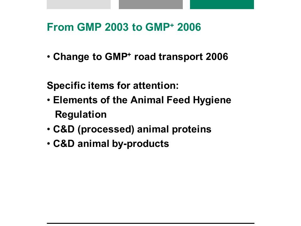 From GMP 2003 to GMP + 2006 Change to GMP + road transport 2006 Specific items for attention: Elements of the Animal Feed Hygiene Regulation C&D (processed) animal proteins C&D animal by-products