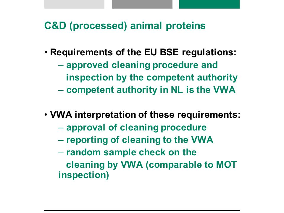 C&D (processed) animal proteins Requirements of the EU BSE regulations: – approved cleaning procedure and inspection by the competent authority – competent authority in NL is the VWA VWA interpretation of these requirements: – approval of cleaning procedure – reporting of cleaning to the VWA – random sample check on the cleaning by VWA (comparable to MOT inspection)