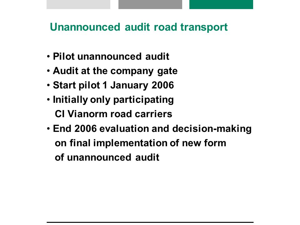 Unannounced audit road transport Pilot unannounced audit Audit at the company gate Start pilot 1 January 2006 Initially only participating CI Vianorm road carriers End 2006 evaluation and decision-making on final implementation of new form of unannounced audit