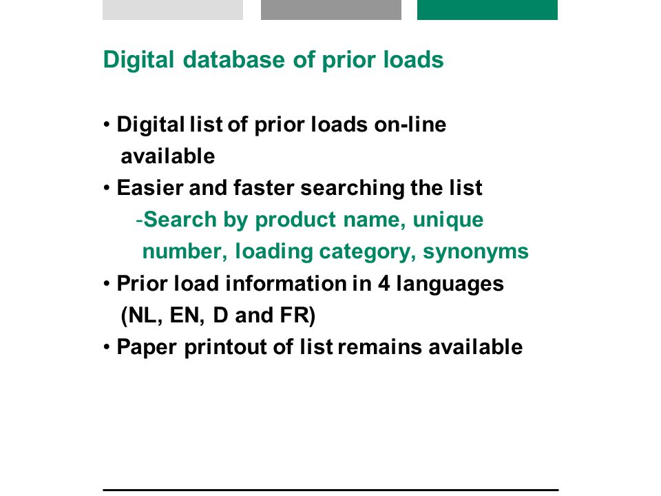 Digital database of prior loads Digital list of prior loads on-line available Easier and faster searching the list  Search by product name, unique number, loading category, synonyms Prior load information in 4 languages (NL, EN, D and FR) Paper printout of list remains available