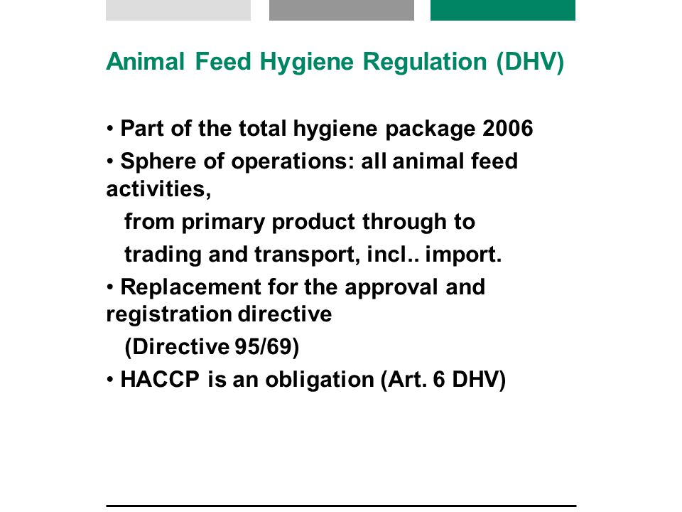 Animal Feed Hygiene Regulation Registration or certification for all animal feed companies: anyone who produces (including primary production), treats or processes, trades or transports the animal feeds or raw materials Scope of the DHV is much wider than the current approval directive 95/69 (EG) Registration can also be withdrawn Obligation to purchase from a registered company Introduction of guides for best practice