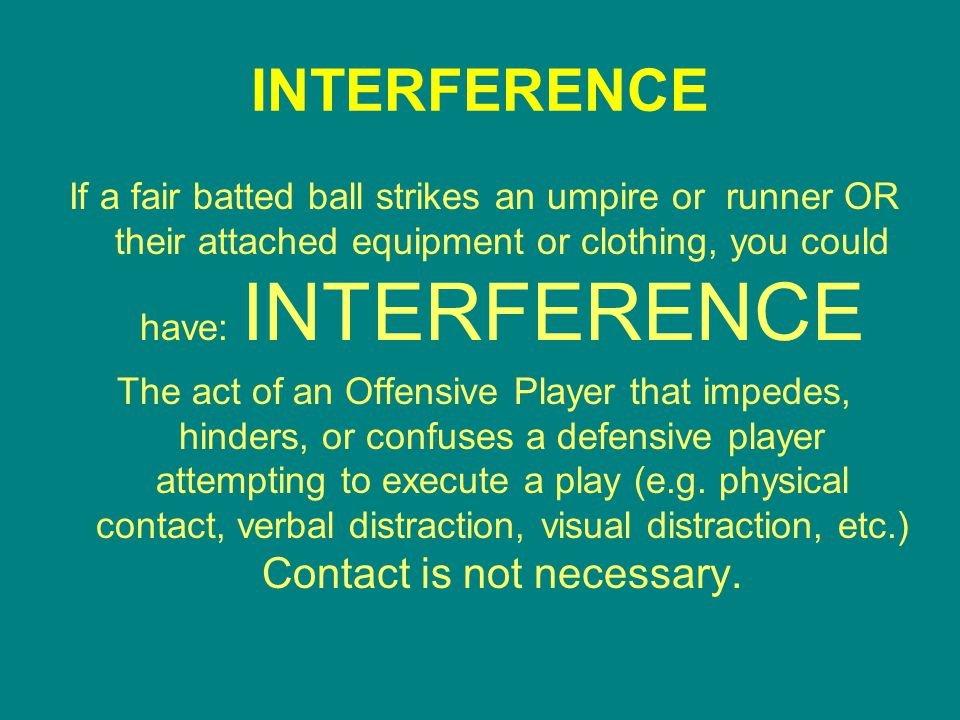 INTERFERENCE If a fair batted ball strikes an umpire or runner OR their attached equipment or clothing, you could have: INTERFERENCE The act of an Offensive Player that impedes, hinders, or confuses a defensive player attempting to execute a play (e.g.
