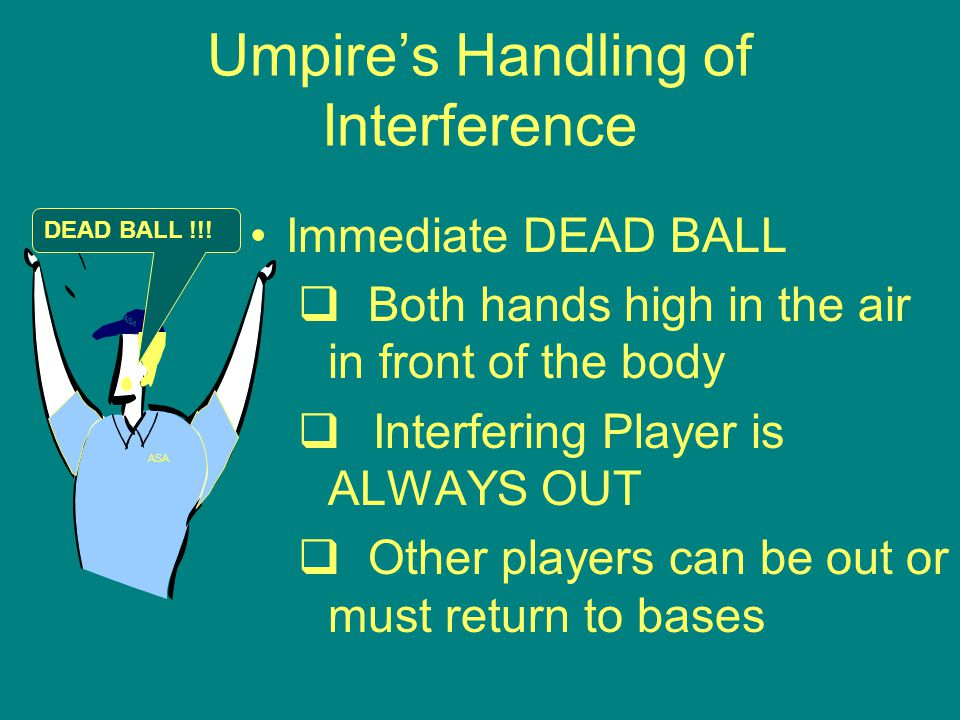 Umpire's Handling of Interference Immediate DEAD BALL  Both hands high in the air in front of the body  Interfering Player is ALWAYS OUT  Other players can be out or must return to bases ASA DEAD BALL !!!