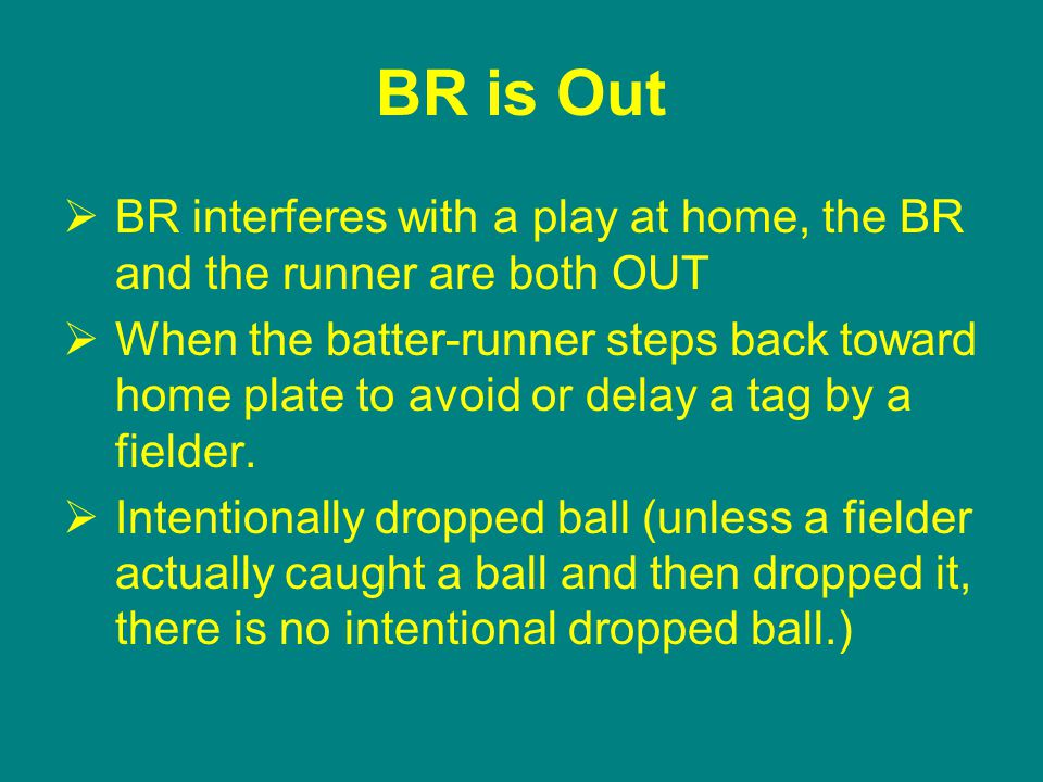 BR is Out  BR interferes with a play at home, the BR and the runner are both OUT  When the batter-runner steps back toward home plate to avoid or delay a tag by a fielder.