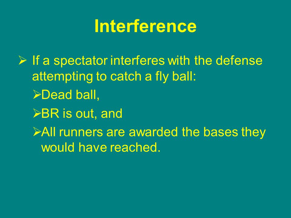 Interference  If a spectator interferes with the defense attempting to catch a fly ball:  Dead ball,  BR is out, and  All runners are awarded the bases they would have reached.