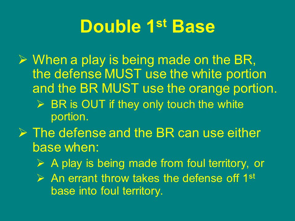 Double 1 st Base  When a play is being made on the BR, the defense MUST use the white portion and the BR MUST use the orange portion.