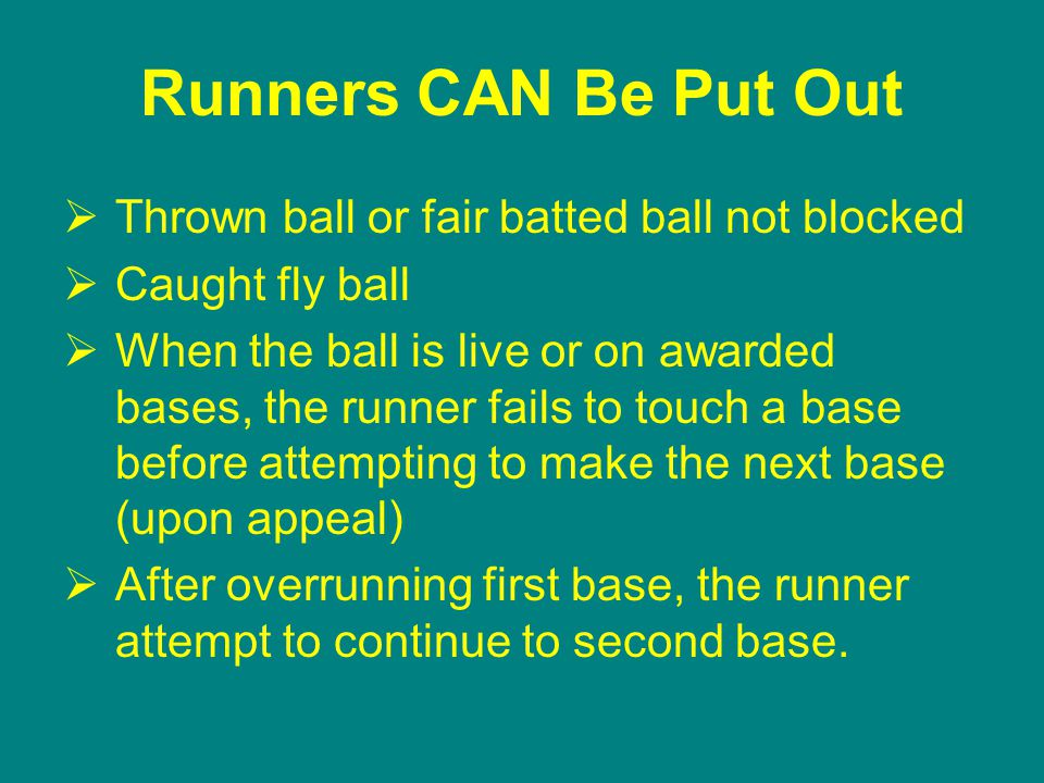 Runners CAN Be Put Out  Thrown ball or fair batted ball not blocked  Caught fly ball  When the ball is live or on awarded bases, the runner fails to touch a base before attempting to make the next base (upon appeal)  After overrunning first base, the runner attempt to continue to second base.