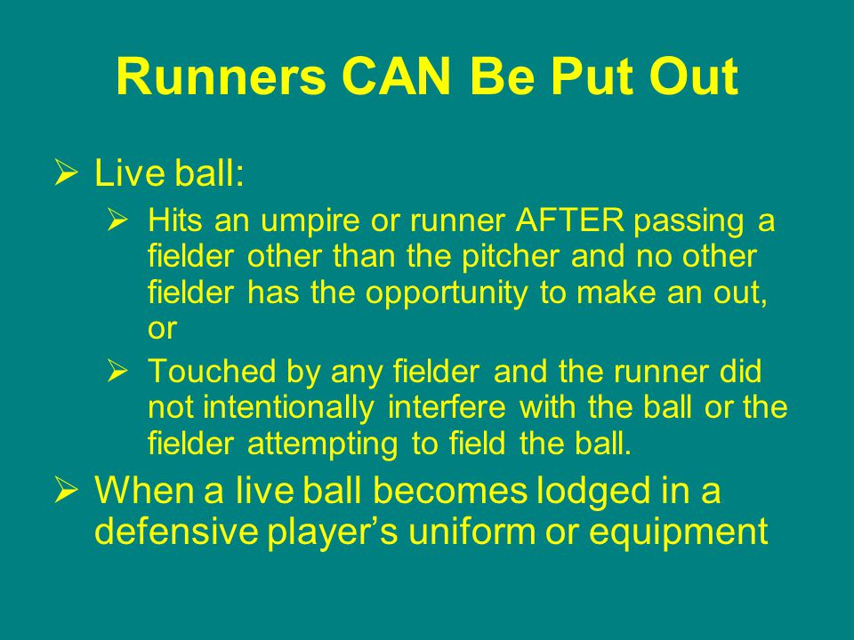 Runners CAN Be Put Out  Live ball:  Hits an umpire or runner AFTER passing a fielder other than the pitcher and no other fielder has the opportunity to make an out, or  Touched by any fielder and the runner did not intentionally interfere with the ball or the fielder attempting to field the ball.