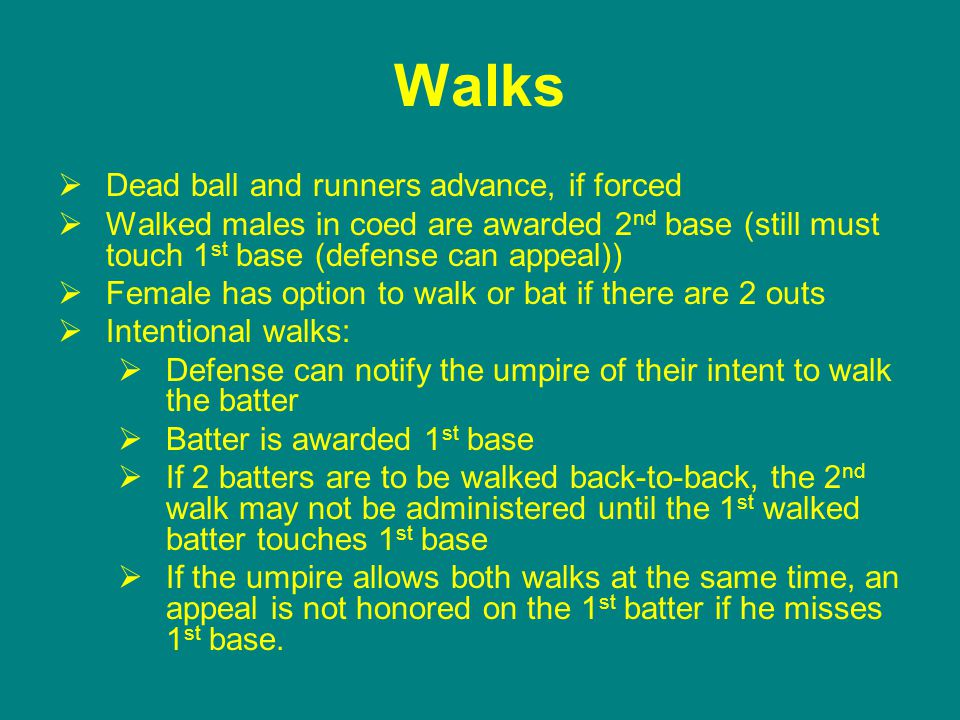 Walks  Dead ball and runners advance, if forced  Walked males in coed are awarded 2 nd base (still must touch 1 st base (defense can appeal))  Female has option to walk or bat if there are 2 outs  Intentional walks:  Defense can notify the umpire of their intent to walk the batter  Batter is awarded 1 st base  If 2 batters are to be walked back-to-back, the 2 nd walk may not be administered until the 1 st walked batter touches 1 st base  If the umpire allows both walks at the same time, an appeal is not honored on the 1 st batter if he misses 1 st base.
