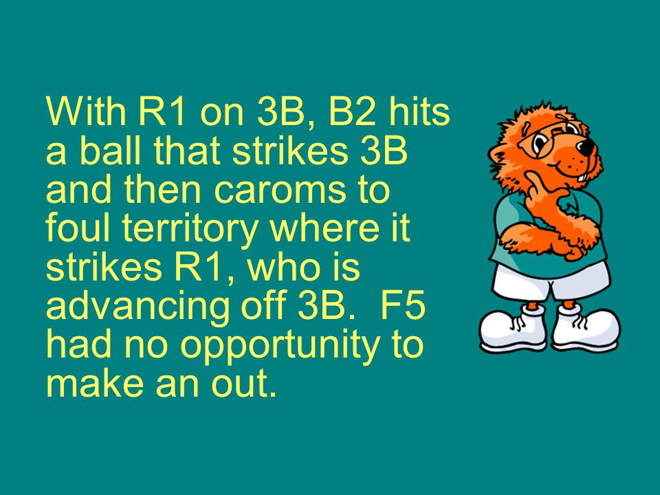 With R1 on 3B, B2 hits a ball that strikes 3B and then caroms to foul territory where it strikes R1, who is advancing off 3B.