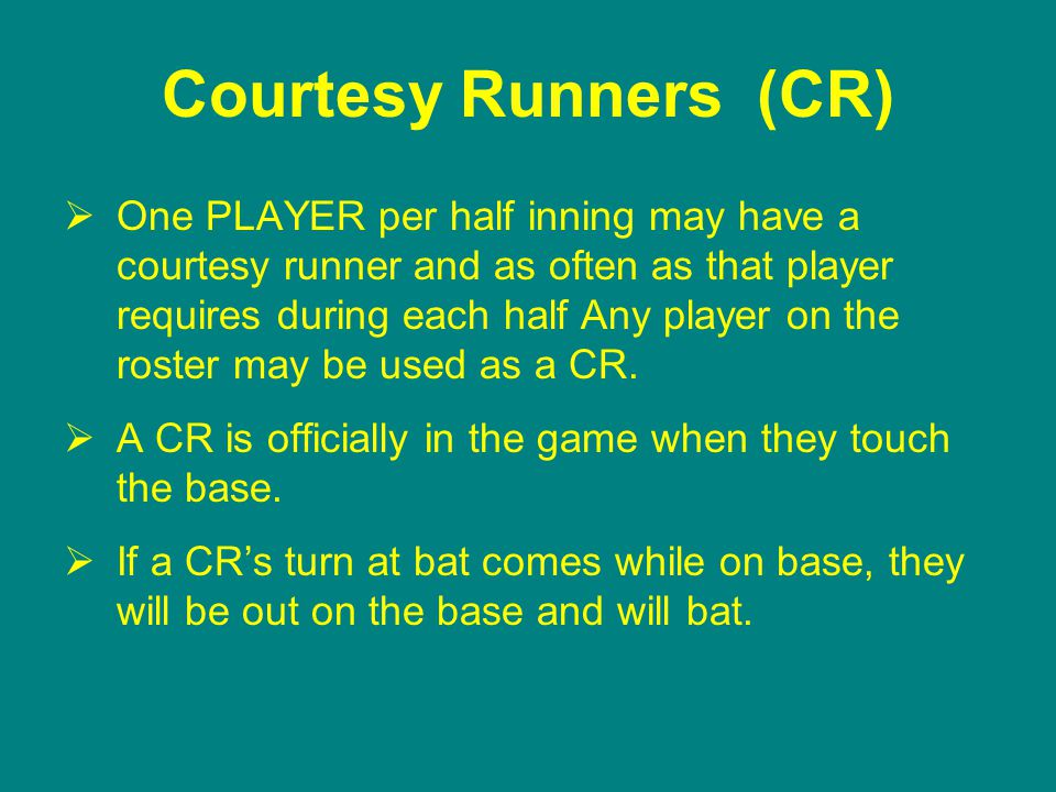 Courtesy Runners (CR)  One PLAYER per half inning may have a courtesy runner and as often as that player requires during each half Any player on the roster may be used as a CR.