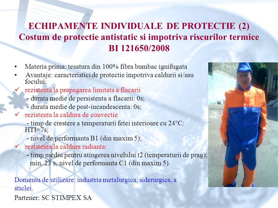 ECHIPAMENTE INDIVIDUALE DE PROTECTIE (2) Costum de protectie antistatic si impotriva riscurilor termice BI 121650/2008 Materia prima: tesatura din 100% fibra bumbac ignifugata Avantaje: caracteristici de protectie împotriva caldurii si/sau focului: rezistenta la propagarea limitata a flacarii - durata medie de persistenta a flacarii: 0s; - durata medie de post-incandescenta: 0s; rezistenta la caldura de convectie - timp de crestere a temperaturii fetei interioare cu 24°C: HTI=7s; - nivel de performanta B1 (din maxim 5); rezistenta la caldura radianta: - timp mediu pentru atingerea nivelului t2 (temperaturii de prag); min.