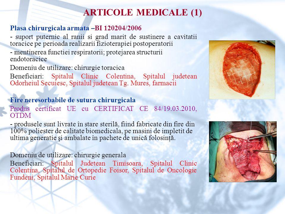 ARTICOLE MEDICALE (1) Plasa chirurgicala armata –BI 120204/2006 - suport puternic al ranii si grad marit de sustinere a cavitatii toracice pe perioada realizarii fizioterapiei postoperatorii - mentinerea functiei respiratorii; protejarea structurii endotoracice Domeniu de utilizare: chirurgie toracica Beneficiari: Spitalul Clinic Colentina, Spitalul judetean Odorheiul Secuiesc, Spitalul judetean Tg.