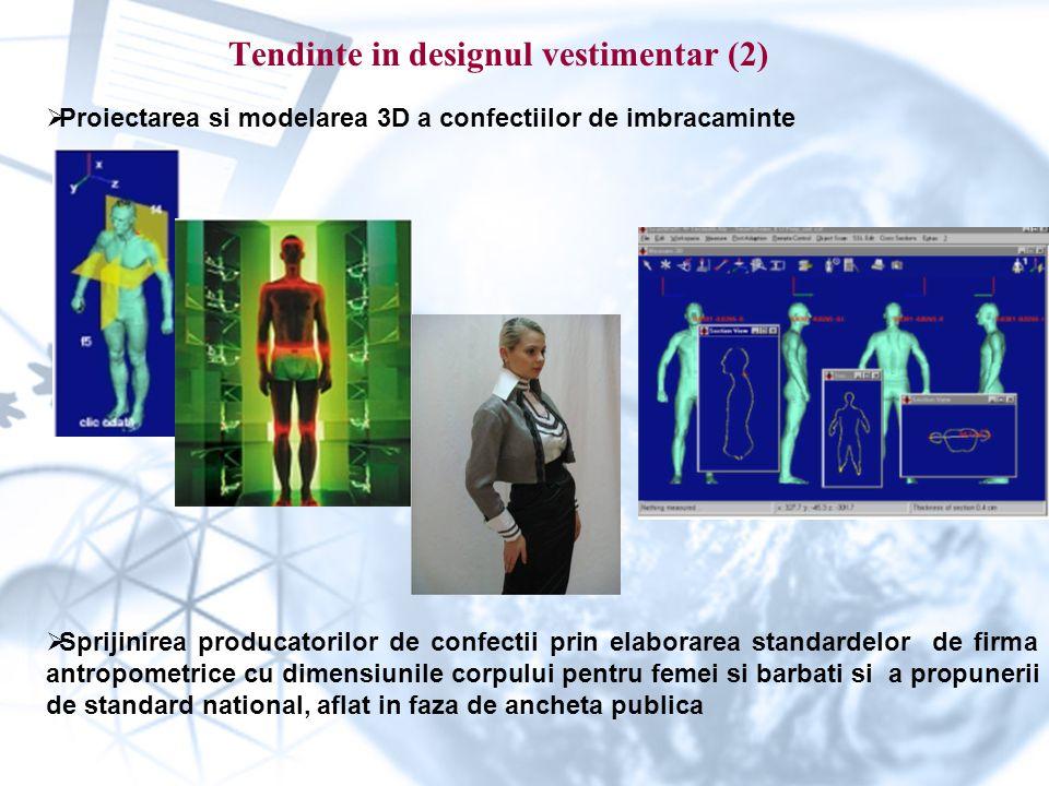 Tendinte in designul vestimentar (2)  Proiectarea si modelarea 3D a confectiilor de imbracaminte  Sprijinirea producatorilor de confectii prin elaborarea standardelor de firma antropometrice cu dimensiunile corpului pentru femei si barbati si a propunerii de standard national, aflat in faza de ancheta publica