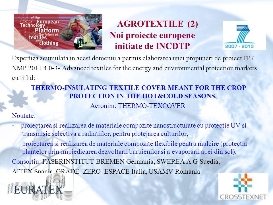 AGROTEXTILE (2) Noi proiecte europene initiate de INCDTP Expertiza acumulata in acest domeniu a permis elaborarea unei propuneri de proiect FP7 NMP.2011.4.0-3- Advanced textiles for the energy and environmental protection markets cu titlul: THERMO-INSULATING TEXTILE COVER MEANT FOR THE CROP PROTECTION IN THE HOT&COLD SEASONS, Acronim: THERMO-TEXCOVER Noutate: - proiectarea si realizarea de materiale compozite nanostructurate cu protectie UV si transmisie selectiva a radiatiilor, pentru protejarea culturilor; -proiectarea si realizarea de materiale compozite flexibile pentru mulcire (protectia plantelor prin impiedicarea dezvoltarii buruienilor si a evaporarii apei din sol).