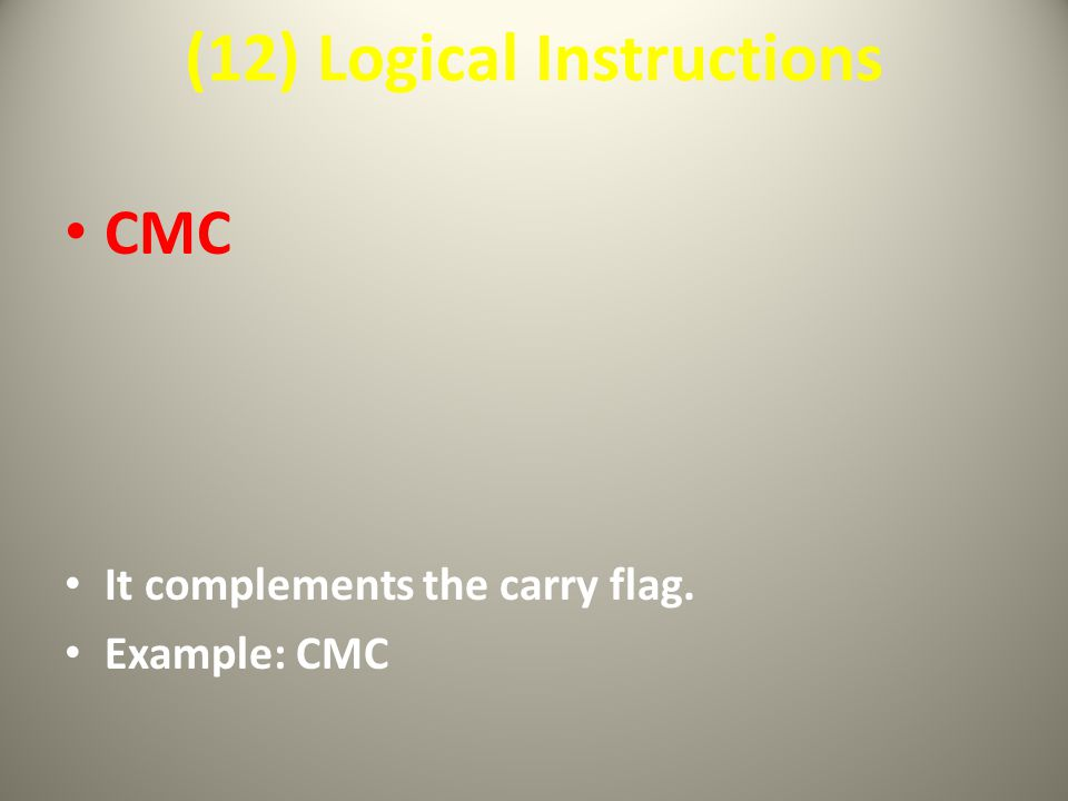 (12) Logical Instructions CMC It complements the carry flag. Example: CMC