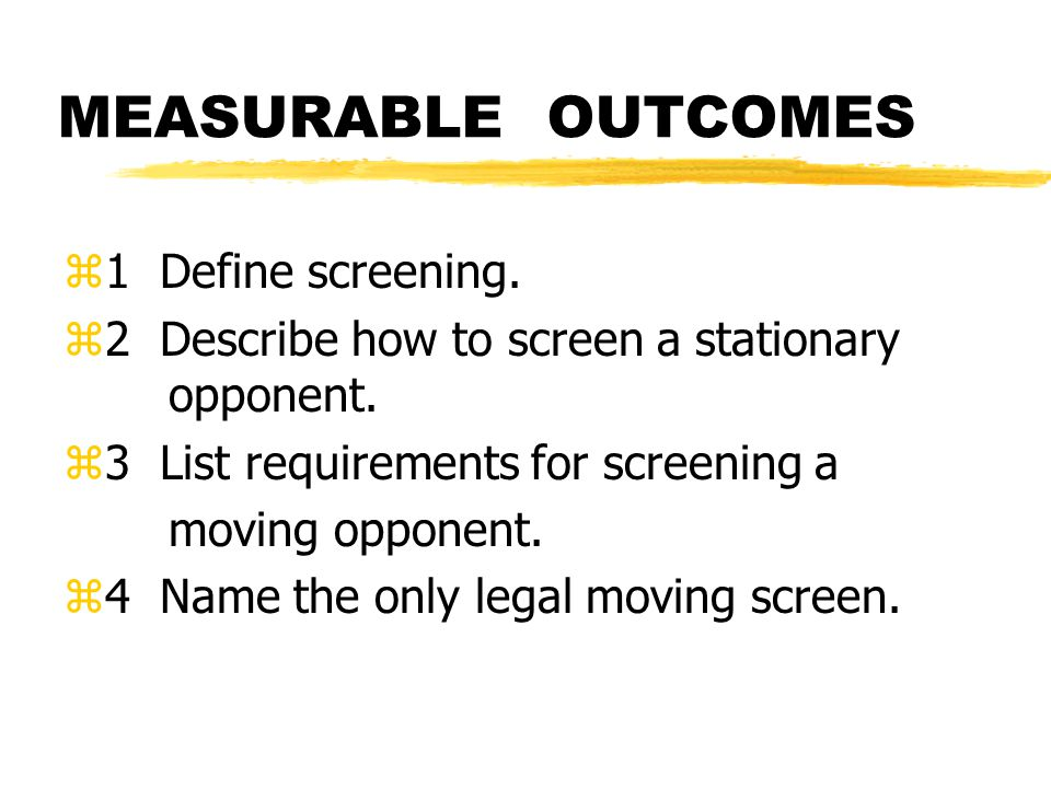 MEASURABLE OUTCOMES z1 Define screening. z2 Describe how to screen a stationary opponent.