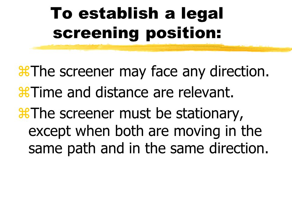 To establish a legal screening position: zThe screener may face any direction.