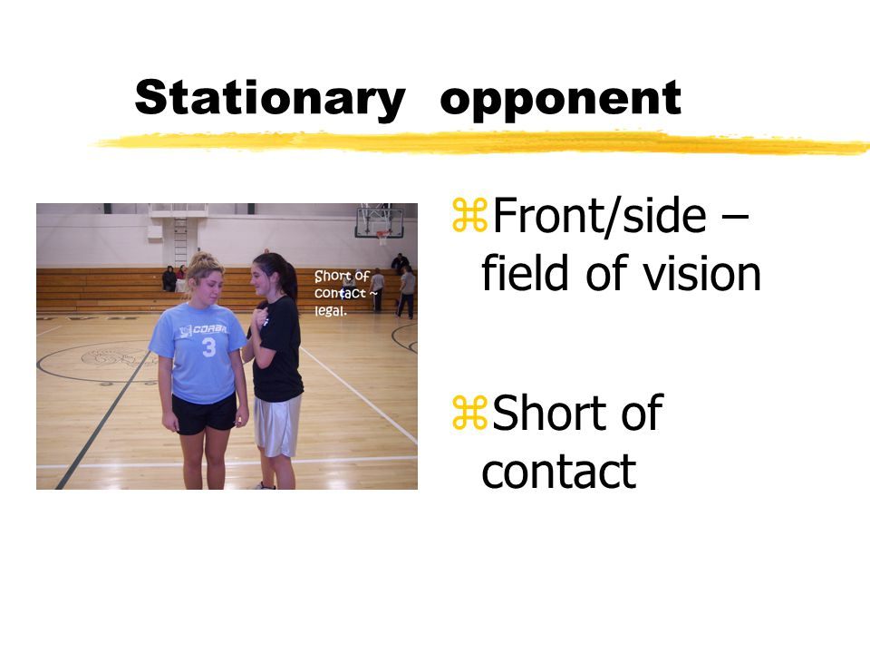 Stationary opponent z Front/side – field of vision z Short of contact