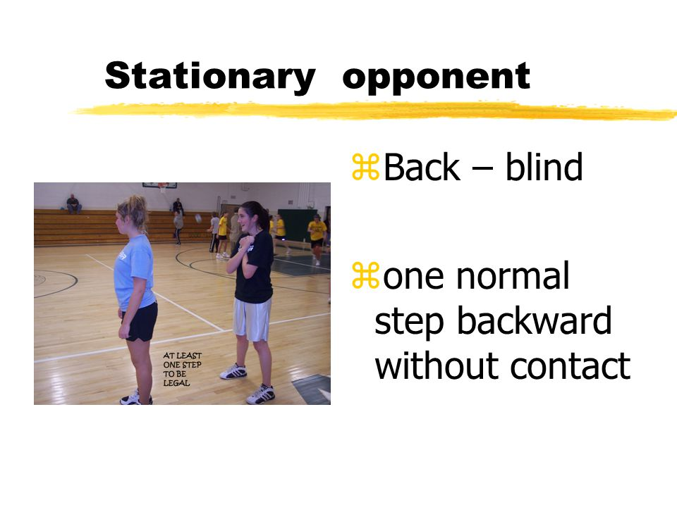 Stationary opponent z Back – blind z one normal step backward without contact