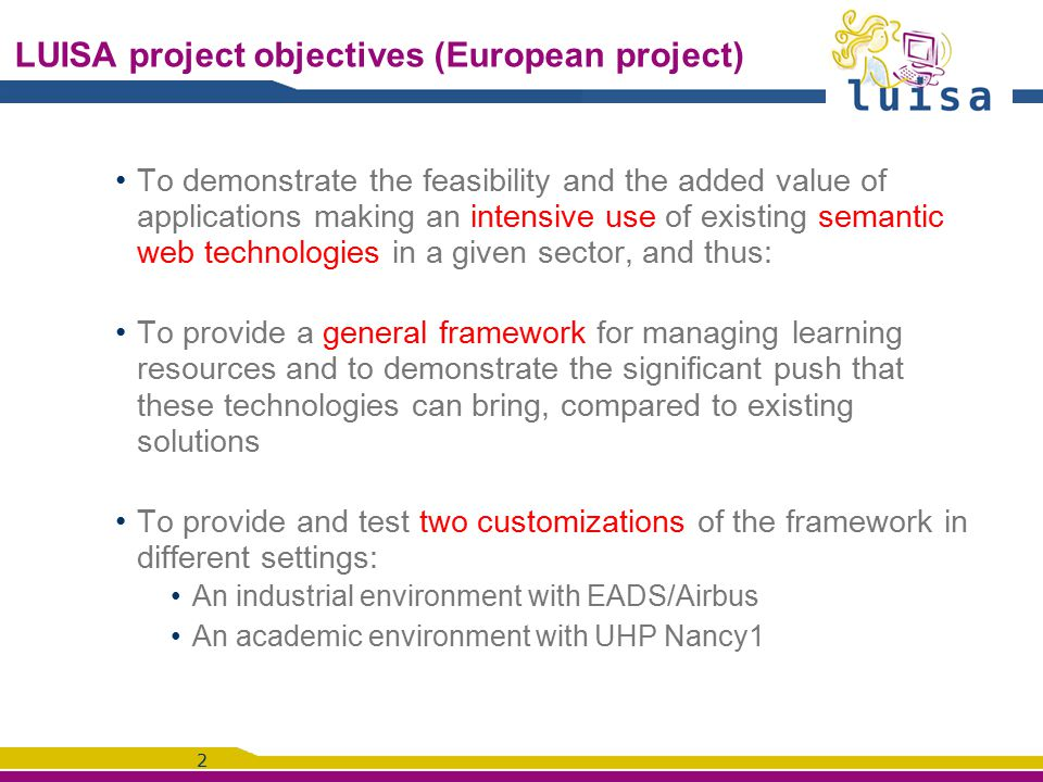 2 LUISA project objectives (European project) To demonstrate the feasibility and the added value of applications making an intensive use of existing semantic web technologies in a given sector, and thus: To provide a general framework for managing learning resources and to demonstrate the significant push that these technologies can bring, compared to existing solutions To provide and test two customizations of the framework in different settings: An industrial environment with EADS/Airbus An academic environment with UHP Nancy1