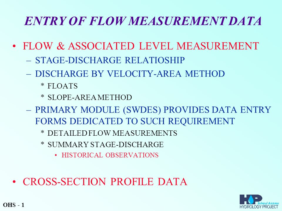 ENTRY OF FLOW MEASUREMENT DATA FLOW & ASSOCIATED LEVEL MEASUREMENT –STAGE-DISCHARGE RELATIOSHIP –DISCHARGE BY VELOCITY-AREA METHOD *FLOATS *SLOPE-AREA