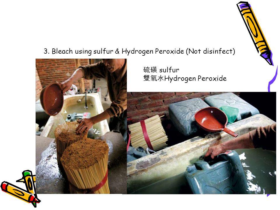 硫磺 sulfur 雙氧水 Hydrogen Peroxide 3. Bleach using sulfur & Hydrogen Peroxide (Not disinfect)