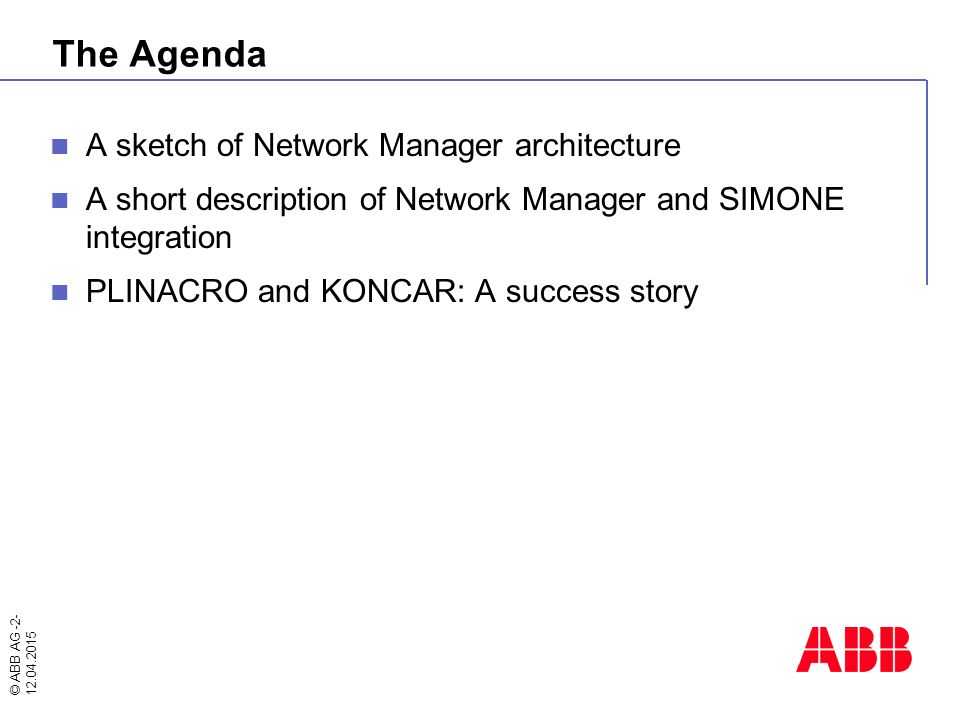 © ABB AG -2- 12.04.2015 The Agenda A sketch of Network Manager architecture A short description of Network Manager and SIMONE integration PLINACRO and