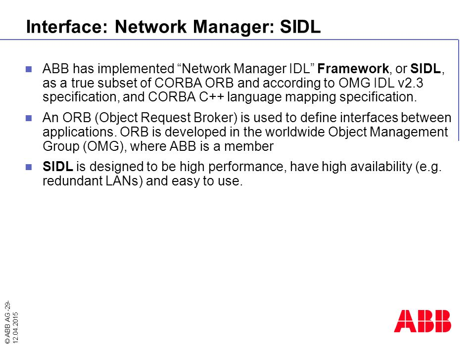 """© ABB AG -29- 12.04.2015 ABB has implemented """"Network Manager IDL"""" Framework, or SIDL, as a true subset of CORBA ORB and according to OMG IDL v2.3 spe"""