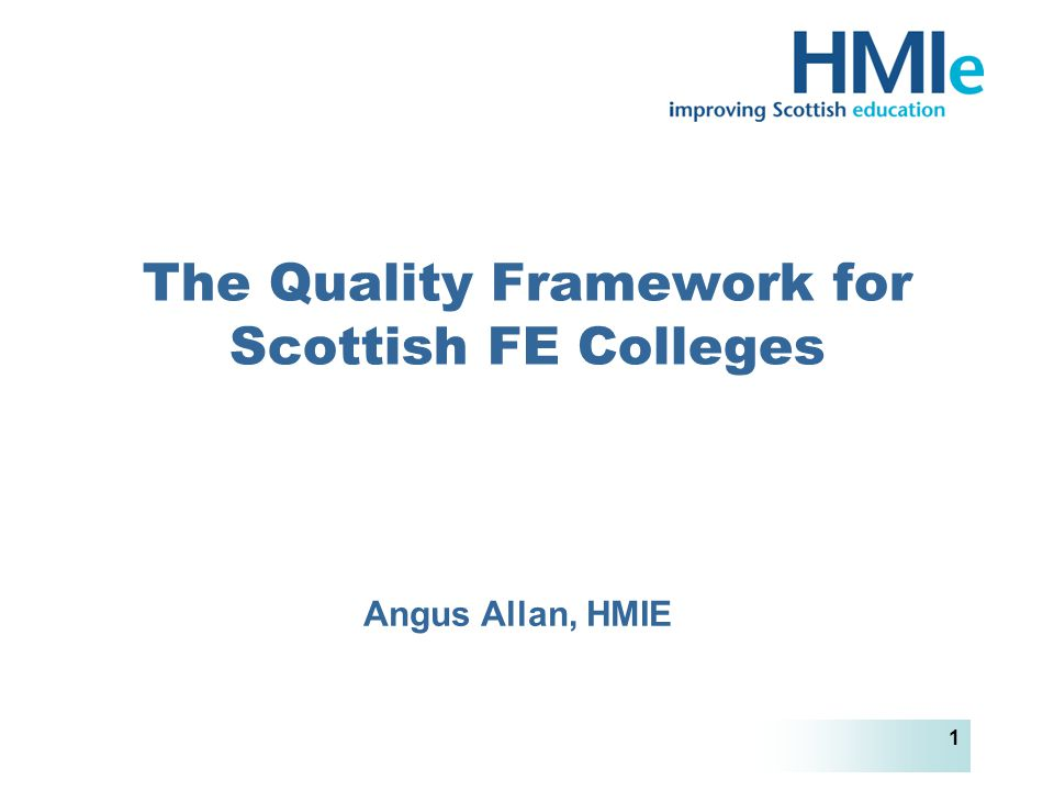 HM Inspectorate of Education 1 The Quality Framework for Scottish FE Colleges Angus Allan, HMIE
