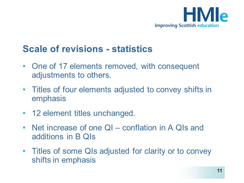 HM Inspectorate of Education 11 Scale of revisions - statistics One of 17 elements removed, with consequent adjustments to others.