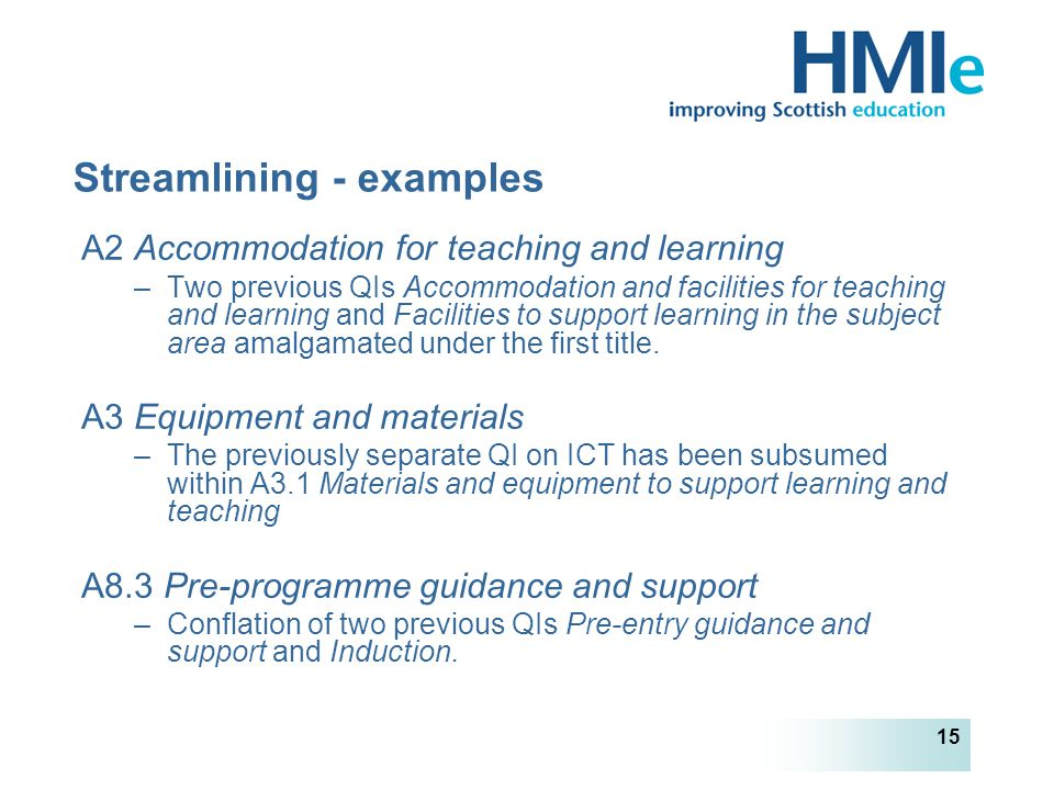 HM Inspectorate of Education 15 Streamlining - examples A2 Accommodation for teaching and learning –Two previous QIs Accommodation and facilities for teaching and learning and Facilities to support learning in the subject area amalgamated under the first title.