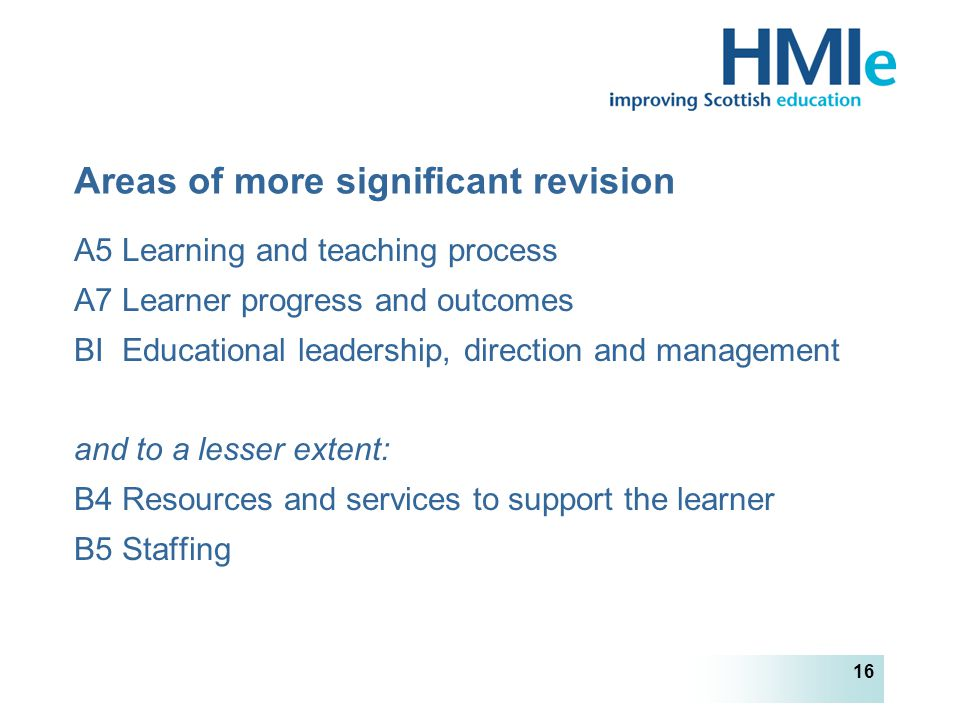 HM Inspectorate of Education 16 Areas of more significant revision A5 Learning and teaching process A7 Learner progress and outcomes BI Educational leadership, direction and management and to a lesser extent: B4 Resources and services to support the learner B5 Staffing