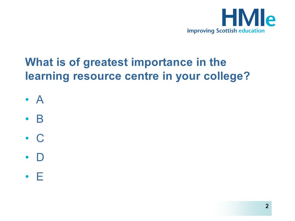 HM Inspectorate of Education 2 What is of greatest importance in the learning resource centre in your college.