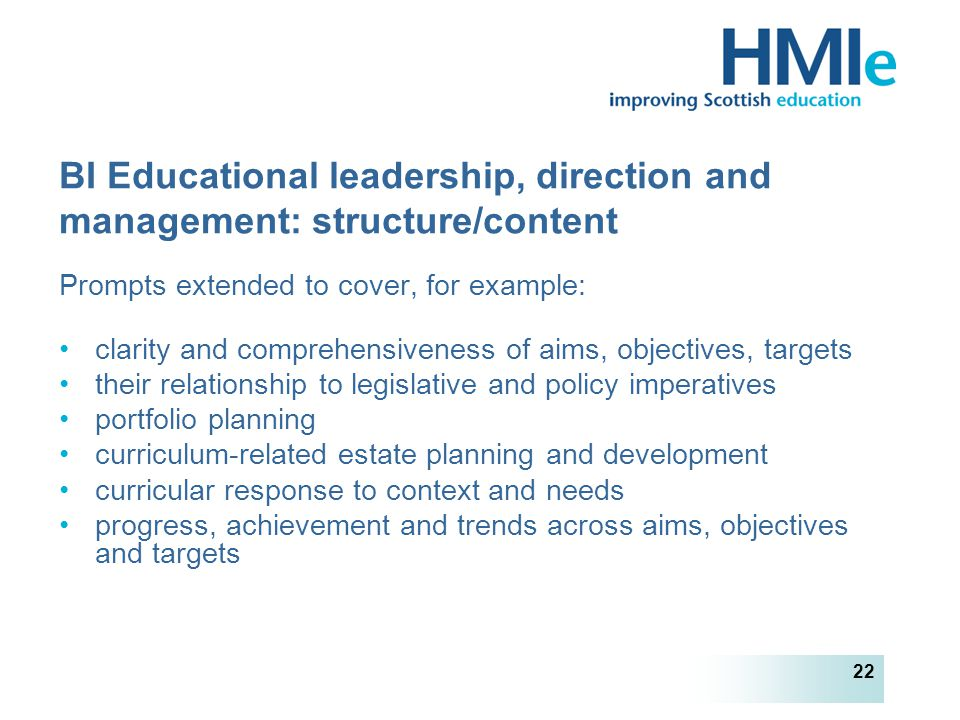 HM Inspectorate of Education 22 BI Educational leadership, direction and management: structure/content Prompts extended to cover, for example: clarity and comprehensiveness of aims, objectives, targets their relationship to legislative and policy imperatives portfolio planning curriculum-related estate planning and development curricular response to context and needs progress, achievement and trends across aims, objectives and targets