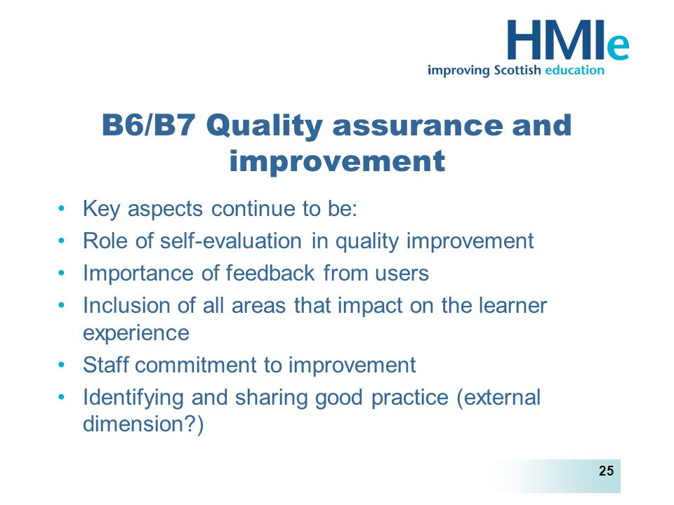HM Inspectorate of Education 25 B6/B7 Quality assurance and improvement Key aspects continue to be: Role of self-evaluation in quality improvement Importance of feedback from users Inclusion of all areas that impact on the learner experience Staff commitment to improvement Identifying and sharing good practice (external dimension )
