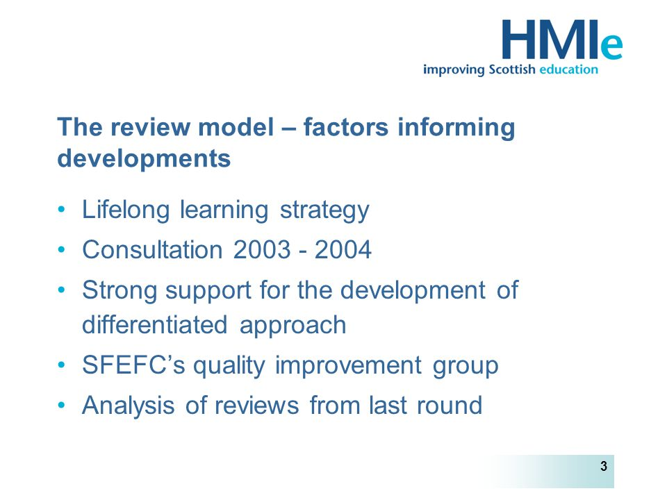 HM Inspectorate of Education 3 The review model – factors informing developments Lifelong learning strategy Consultation 2003 - 2004 Strong support for the development of differentiated approach SFEFC's quality improvement group Analysis of reviews from last round