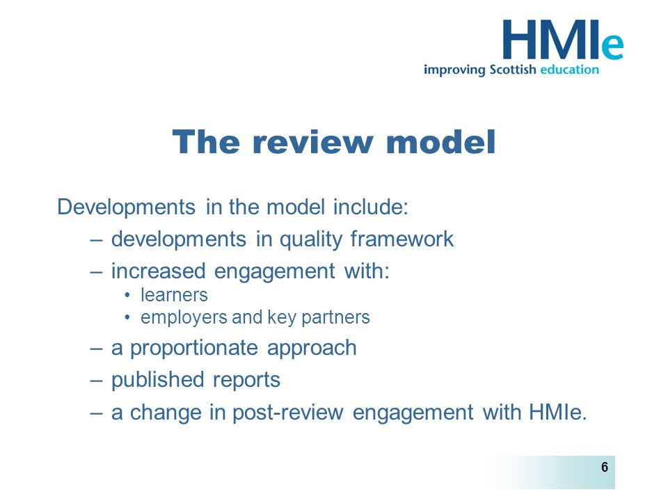 HM Inspectorate of Education 6 The review model Developments in the model include: –developments in quality framework –increased engagement with: learners employers and key partners –a proportionate approach –published reports –a change in post-review engagement with HMIe.