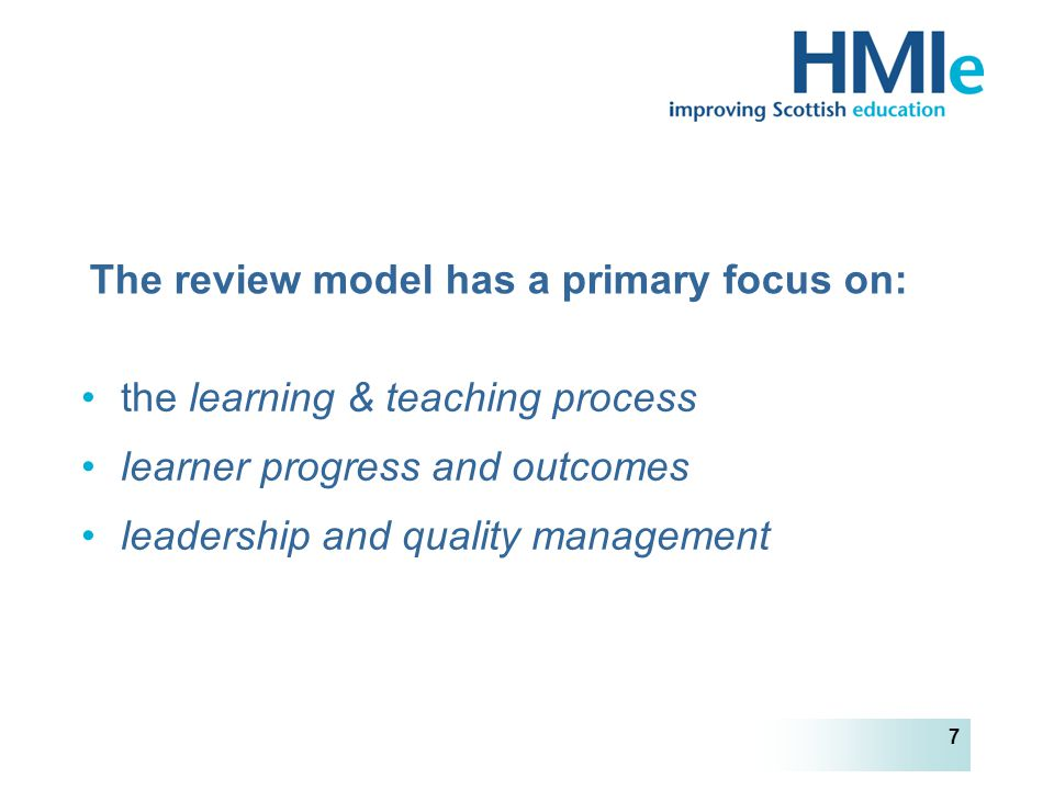 HM Inspectorate of Education 7 The review model has a primary focus on: the learning & teaching process learner progress and outcomes leadership and quality management