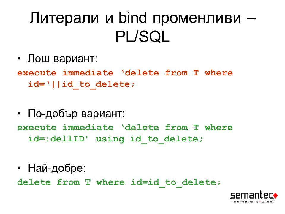 Литерали и bind променливи - Java Лош вариант: Statement stmt = conn.createStatement(); stmt.executeUpdate( delete from T where id= +Integer.toString(id_to_delete); По-добър вариант: PreparedStatement pstmt = conn.prepareStatement( delete from T where id=? ); pstmt.setInt(1, id_to_delete); pstmt.execute();