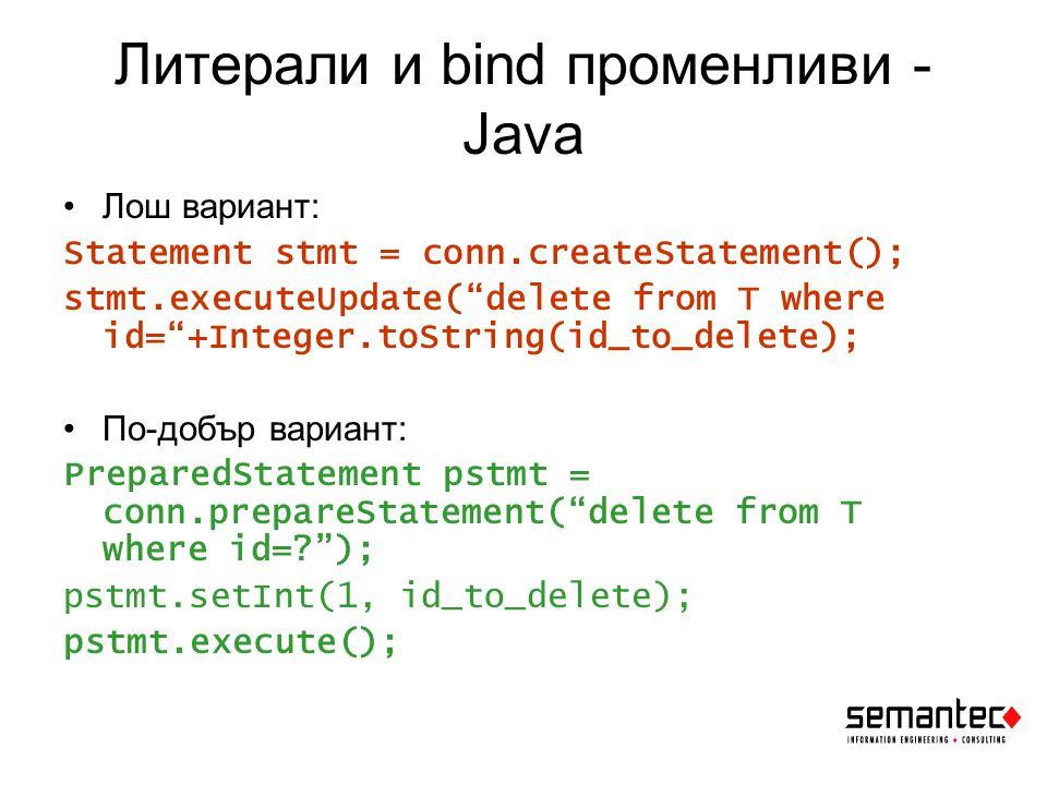 Литерали и bind променливи - Java Лош вариант: Statement stmt = conn.createStatement(); stmt.executeUpdate( delete from T where id= +Integer.toString(id_to_delete); По-добър вариант: PreparedStatement pstmt = conn.prepareStatement( delete from T where id= ); pstmt.setInt(1, id_to_delete); pstmt.execute();
