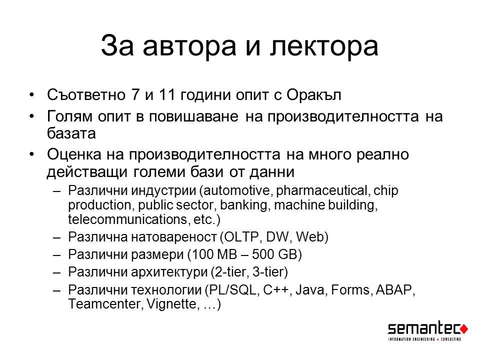 За автора и лектора Съответно 7 и 11 години опит с Оракъл Голям опит в повишаване на производителността на базата Оценка на производителността на много реално действащи големи бази от данни –Различни индустрии (automotive, pharmaceutical, chip production, public sector, banking, machine building, telecommunications, etc.) –Различна натовареност (OLTP, DW, Web) –Различни размери (100 MB – 500 GB) –Различни архитектури (2-tier, 3-tier) –Различни технологии (PL/SQL, C++, Java, Forms, ABAP, Teamcenter, Vignette, …)