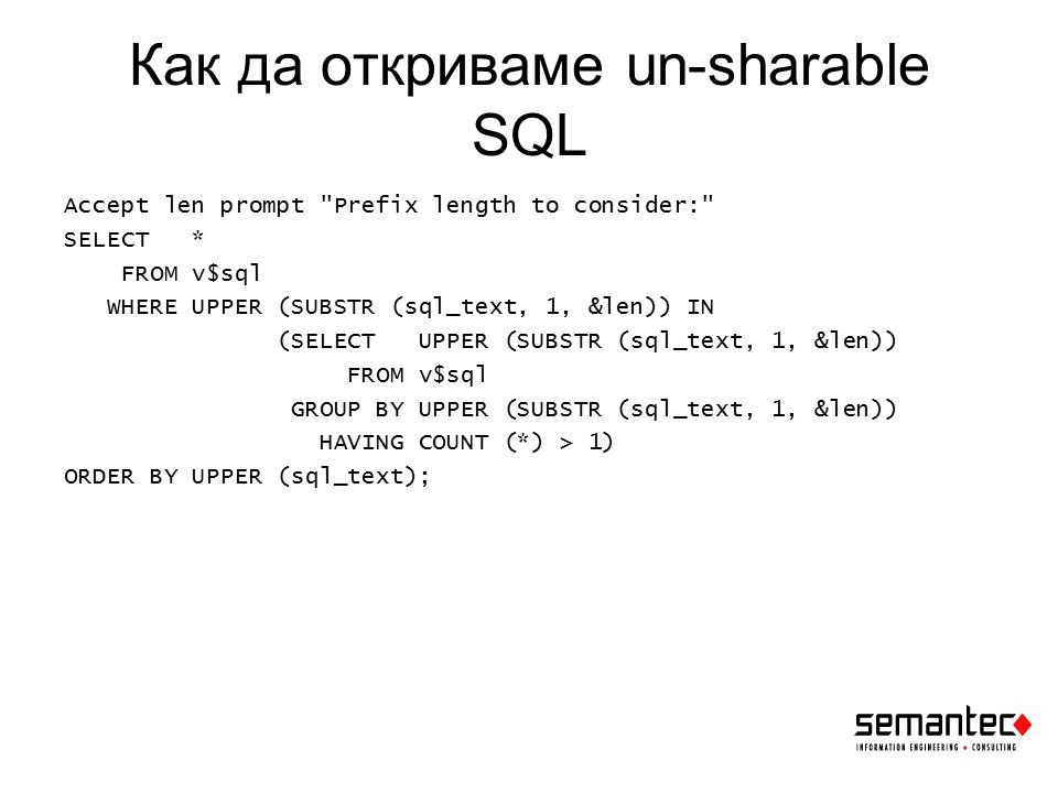 Как да откриваме un-sharable SQL Accept len prompt Prefix length to consider: SELECT * FROM v$sql WHERE UPPER (SUBSTR (sql_text, 1, &len)) IN (SELECT UPPER (SUBSTR (sql_text, 1, &len)) FROM v$sql GROUP BY UPPER (SUBSTR (sql_text, 1, &len)) HAVING COUNT (*) > 1) ORDER BY UPPER (sql_text);