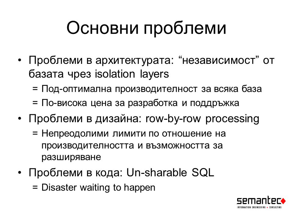 Основни проблеми Проблеми в архитектурата: независимост от базата чрез isolation layers =Под-оптимална производителност за всяка база =По-висока цена за разработка и поддръжка Проблеми в дизайна: row-by-row processing =Непреодолими лимити по отношение на производителността и възможността за разширяване Проблеми в кода: Un-sharable SQL =Disaster waiting to happen